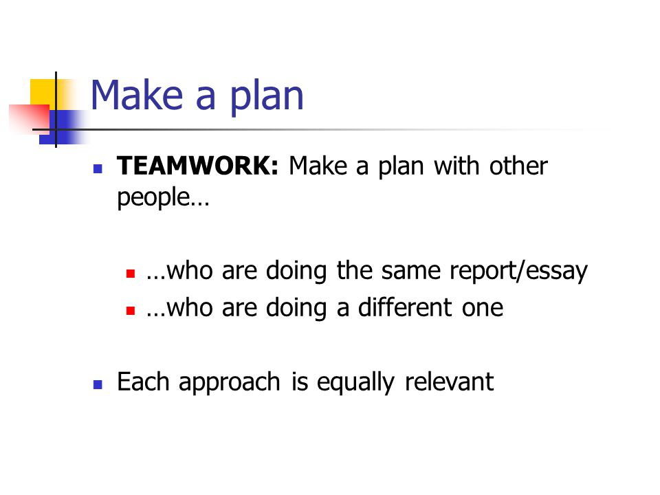 Make a plan TEAMWORK: Make a plan with other people… …who are doing the same report/essay …who are doing a different one Each approach is equally relevant