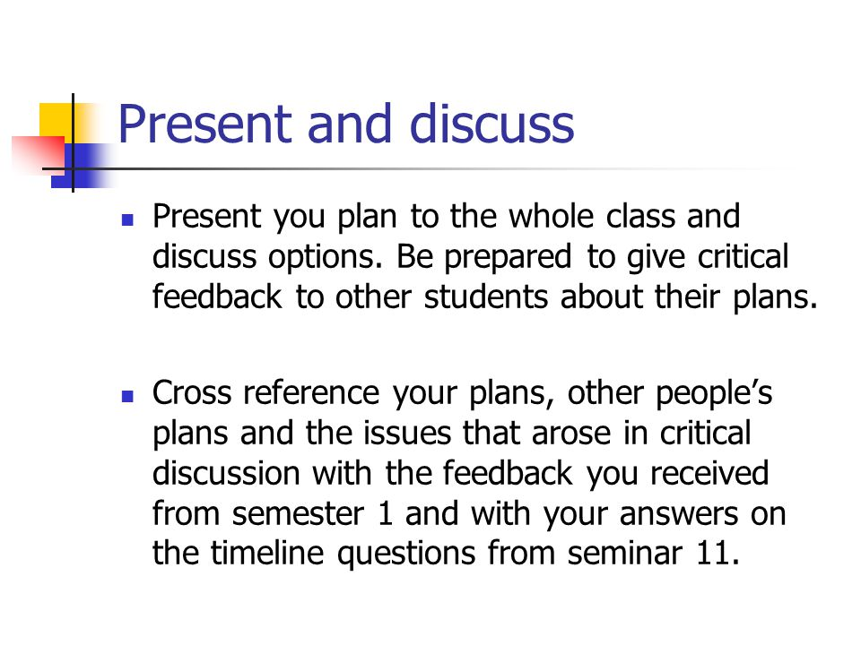 Present and discuss Present you plan to the whole class and discuss options.