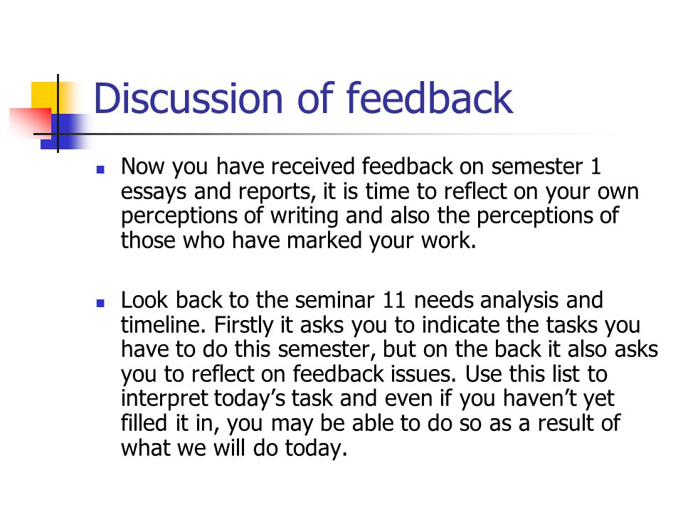 Discussion of feedback Now you have received feedback on semester 1 essays and reports, it is time to reflect on your own perceptions of writing and also the perceptions of those who have marked your work.
