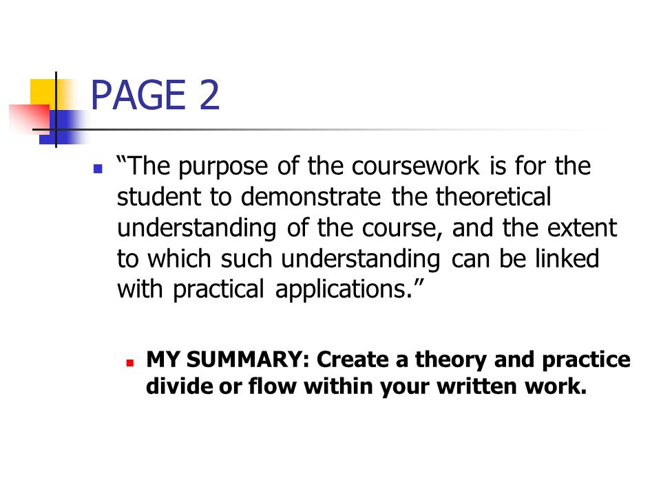 PAGE 2 The purpose of the coursework is for the student to demonstrate the theoretical understanding of the course, and the extent to which such understanding can be linked with practical applications. MY SUMMARY: Create a theory and practice divide or flow within your written work.