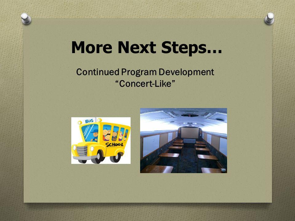 More Next Steps… Continued Program Development Concert-Like