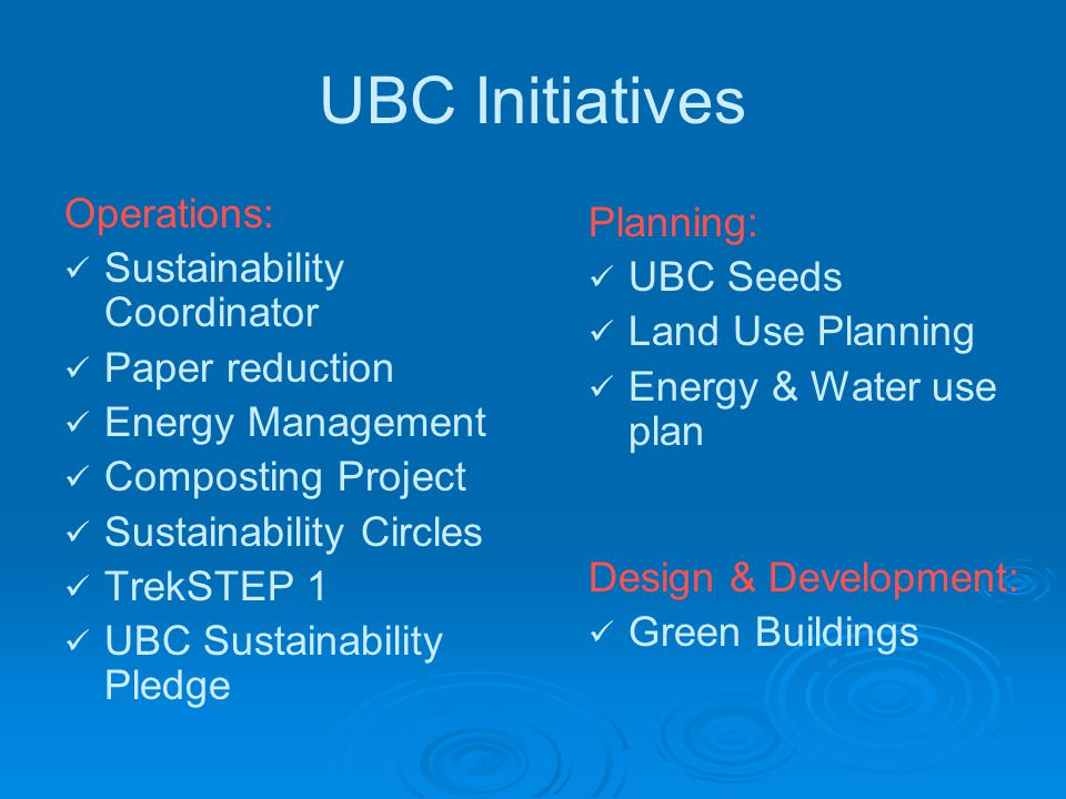UBC Initiatives Operations: Sustainability Coordinator Paper reduction Energy Management Composting Project Sustainability Circles TrekSTEP 1 UBC Sustainability Pledge Planning: UBC Seeds Land Use Planning Energy & Water use plan Design & Development: Green Buildings