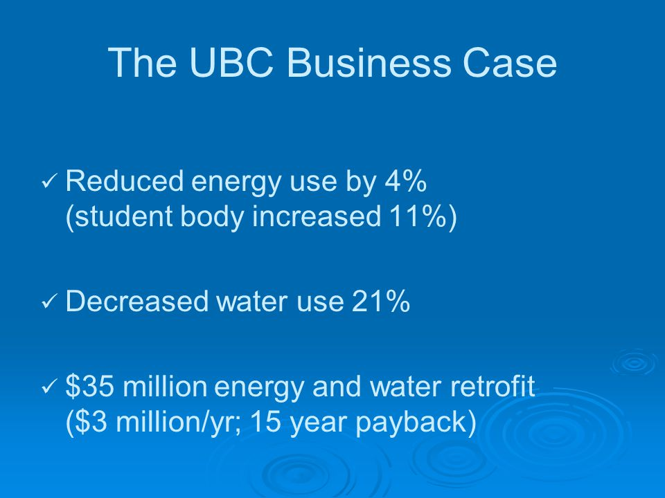 The UBC Business Case Reduced energy use by 4% (student body increased 11%) Decreased water use 21% $35 million energy and water retrofit ($3 million/yr; 15 year payback)