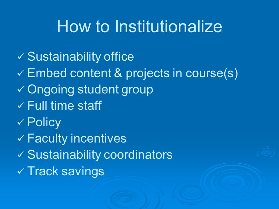 How to Institutionalize Sustainability office Embed content & projects in course(s) Ongoing student group Full time staff Policy Faculty incentives Sustainability coordinators Track savings