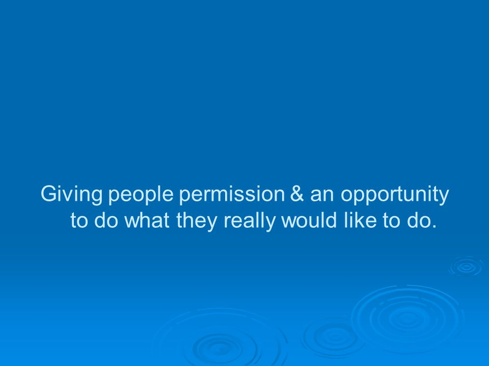 Giving people permission & an opportunity to do what they really would like to do.