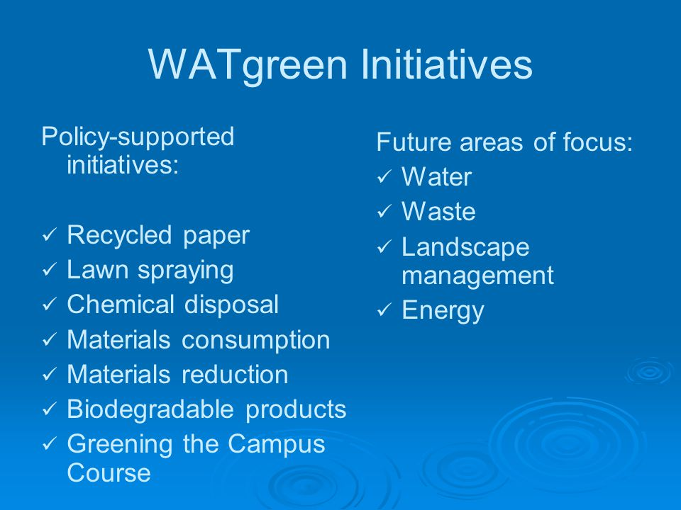 WATgreen Initiatives Policy-supported initiatives: Recycled paper Lawn spraying Chemical disposal Materials consumption Materials reduction Biodegradable products Greening the Campus Course Future areas of focus: Water Waste Landscape management Energy