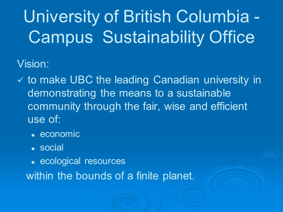 University of British Columbia - Campus Sustainability Office Vision: to make UBC the leading Canadian university in demonstrating the means to a sustainable community through the fair, wise and efficient use of: economic social ecological resources within the bounds of a finite planet.