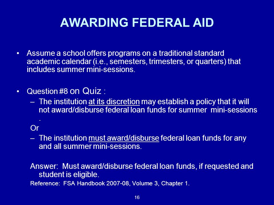16 AWARDING FEDERAL AID Assume a school offers programs on a traditional standard academic calendar (i.e., semesters, trimesters, or quarters) that includes summer mini-sessions.