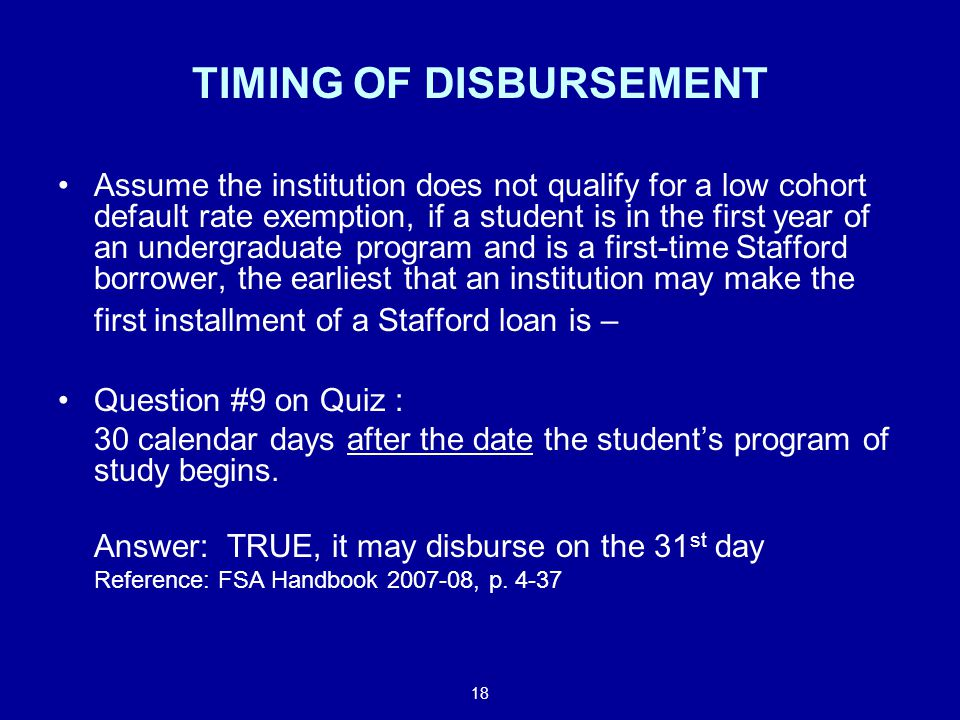 18 TIMING OF DISBURSEMENT Assume the institution does not qualify for a low cohort default rate exemption, if a student is in the first year of an undergraduate program and is a first-time Stafford borrower, the earliest that an institution may make the first installment of a Stafford loan is – Question #9 on Quiz : 30 calendar days after the date the student's program of study begins.