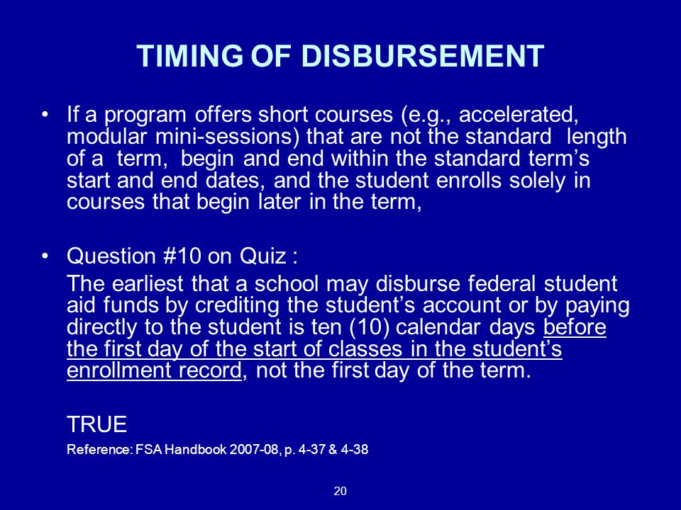 20 TIMING OF DISBURSEMENT If a program offers short courses (e.g., accelerated, modular mini-sessions) that are not the standard length of a term, begin and end within the standard term's start and end dates, and the student enrolls solely in courses that begin later in the term, Question #10 on Quiz : The earliest that a school may disburse federal student aid funds by crediting the student's account or by paying directly to the student is ten (10) calendar days before the first day of the start of classes in the student's enrollment record, not the first day of the term.