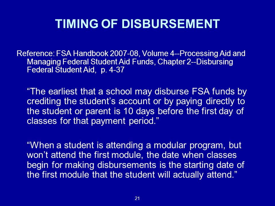 21 TIMING OF DISBURSEMENT Reference: FSA Handbook 2007-08, Volume 4--Processing Aid and Managing Federal Student Aid Funds, Chapter 2--Disbursing Federal Student Aid, p.