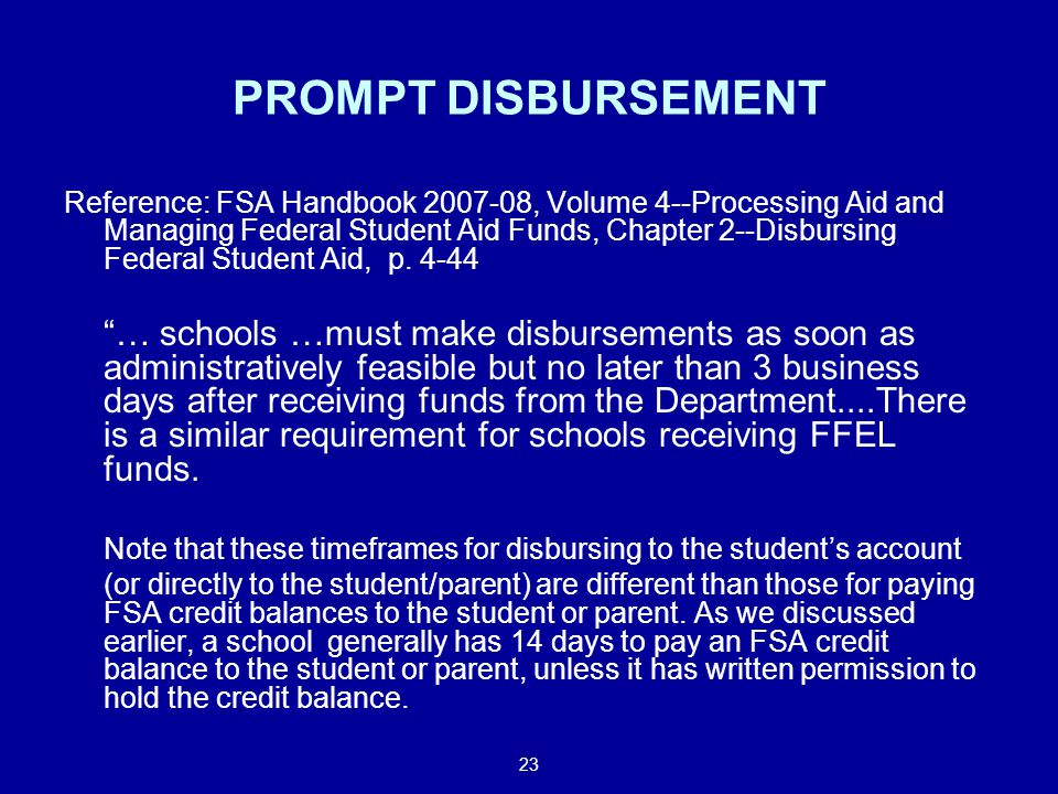 23 PROMPT DISBURSEMENT Reference: FSA Handbook 2007-08, Volume 4--Processing Aid and Managing Federal Student Aid Funds, Chapter 2--Disbursing Federal Student Aid, p.