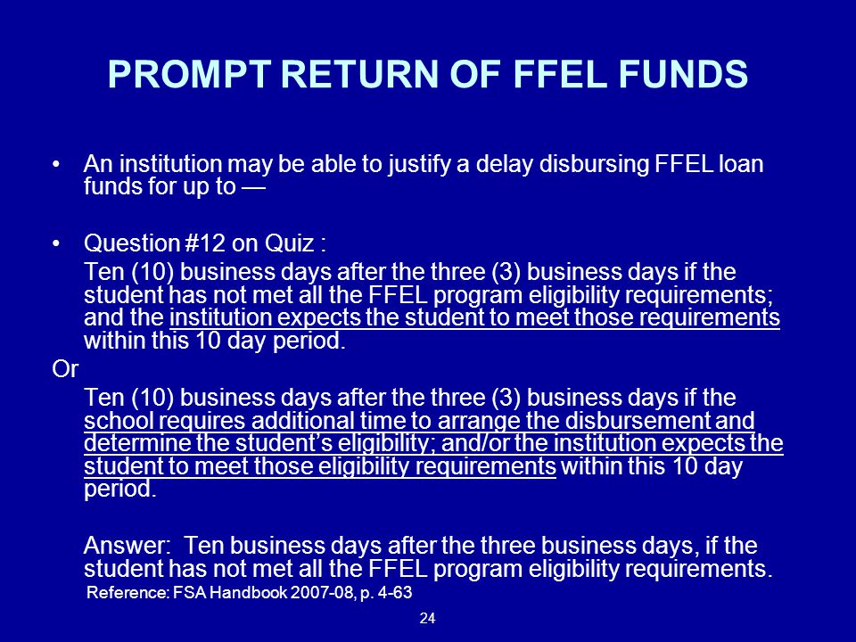 24 PROMPT RETURN OF FFEL FUNDS An institution may be able to justify a delay disbursing FFEL loan funds for up to — Question #12 on Quiz : Ten (10) business days after the three (3) business days if the student has not met all the FFEL program eligibility requirements; and the institution expects the student to meet those requirements within this 10 day period.