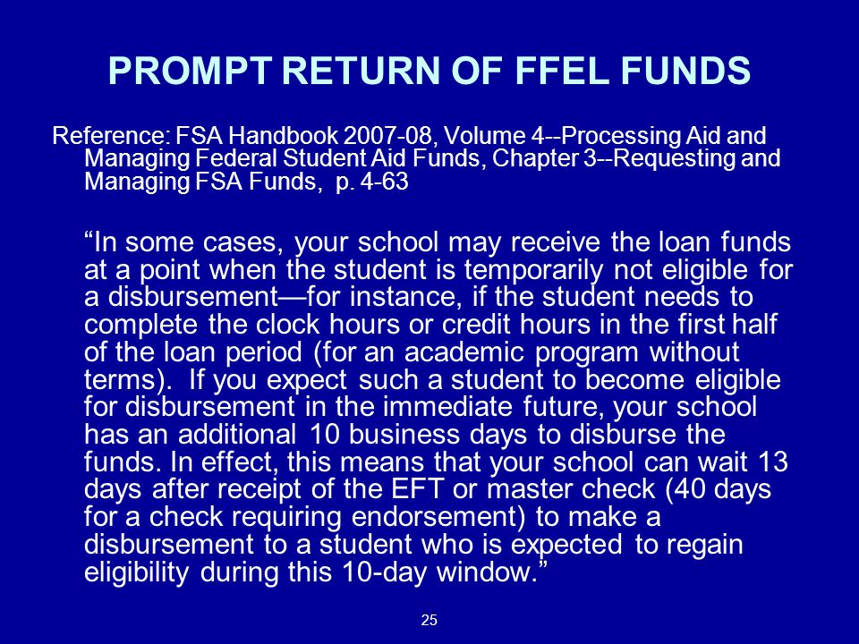 25 PROMPT RETURN OF FFEL FUNDS Reference: FSA Handbook 2007-08, Volume 4--Processing Aid and Managing Federal Student Aid Funds, Chapter 3--Requesting and Managing FSA Funds, p.