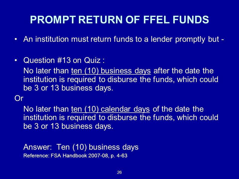 26 PROMPT RETURN OF FFEL FUNDS An institution must return funds to a lender promptly but - Question #13 on Quiz : No later than ten (10) business days after the date the institution is required to disburse the funds, which could be 3 or 13 business days.