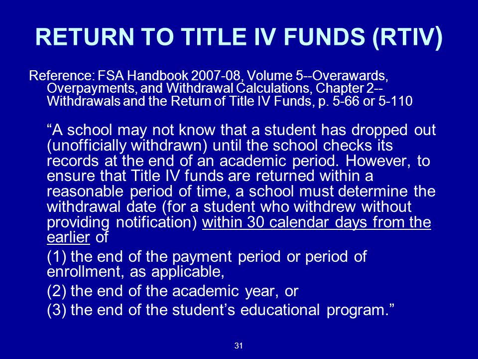 31 RETURN TO TITLE IV FUNDS (RTIV ) Reference: FSA Handbook 2007-08, Volume 5--Overawards, Overpayments, and Withdrawal Calculations, Chapter 2-- Withdrawals and the Return of Title IV Funds, p.