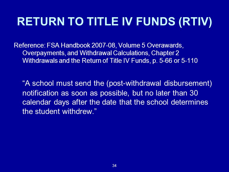 34 RETURN TO TITLE IV FUNDS (RTIV) Reference: FSA Handbook , Volume 5 Overawards, Overpayments, and Withdrawal Calculations, Chapter 2 Withdrawals and the Return of Title IV Funds, p.