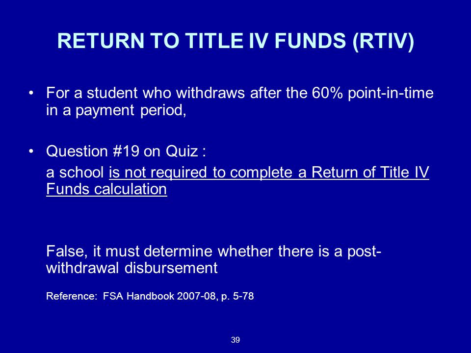 39 RETURN TO TITLE IV FUNDS (RTIV) For a student who withdraws after the 60% point-in-time in a payment period, Question #19 on Quiz : a school is not required to complete a Return of Title IV Funds calculation False, it must determine whether there is a post- withdrawal disbursement Reference: FSA Handbook 2007-08, p.