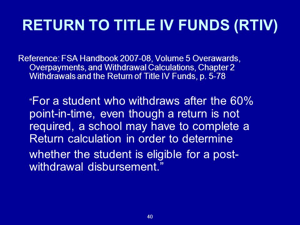 40 RETURN TO TITLE IV FUNDS (RTIV) Reference: FSA Handbook 2007-08, Volume 5 Overawards, Overpayments, and Withdrawal Calculations, Chapter 2 Withdrawals and the Return of Title IV Funds, p.