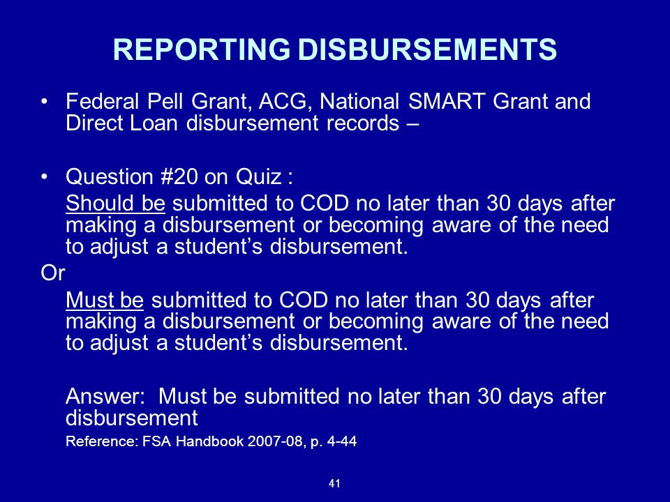 41 REPORTING DISBURSEMENTS Federal Pell Grant, ACG, National SMART Grant and Direct Loan disbursement records – Question #20 on Quiz : Should be submitted to COD no later than 30 days after making a disbursement or becoming aware of the need to adjust a student's disbursement.