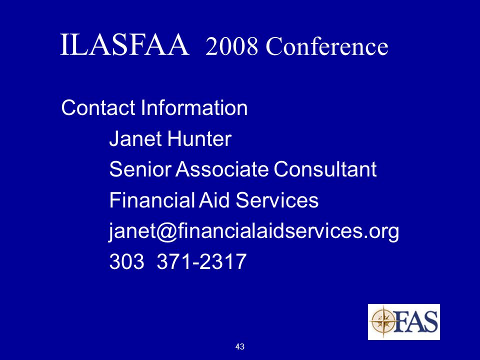 43 ILASFAA 2008 Conference Contact Information Janet Hunter Senior Associate Consultant Financial Aid Services janet@financialaidservices.org 303 371-2317