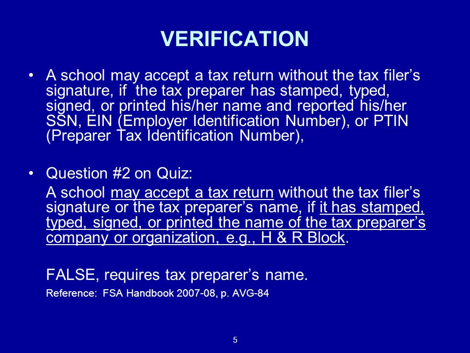 5 VERIFICATION A school may accept a tax return without the tax filer's signature, if the tax preparer has stamped, typed, signed, or printed his/her name and reported his/her SSN, EIN (Employer Identification Number), or PTIN (Preparer Tax Identification Number), Question #2 on Quiz: A school may accept a tax return without the tax filer's signature or the tax preparer's name, if it has stamped, typed, signed, or printed the name of the tax preparer's company or organization, e.g., H & R Block.