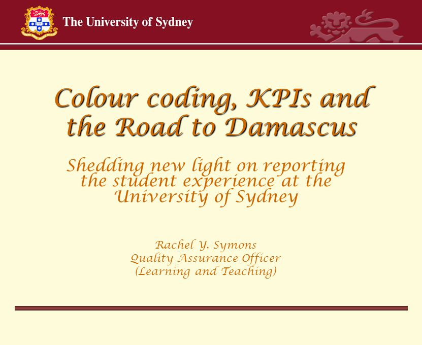 Colour coding, KPIs and the Road to Damascus Shedding new light on reporting the student experience at the University of Sydney Rachel Y.