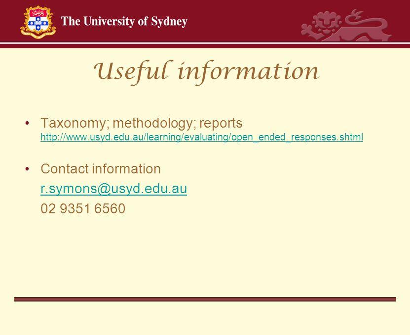 Useful information Taxonomy; methodology; reports http://www.usyd.edu.au/learning/evaluating/open_ended_responses.shtml http://www.usyd.edu.au/learning/evaluating/open_ended_responses.shtml Contact information r.symons@usyd.edu.au 02 9351 6560