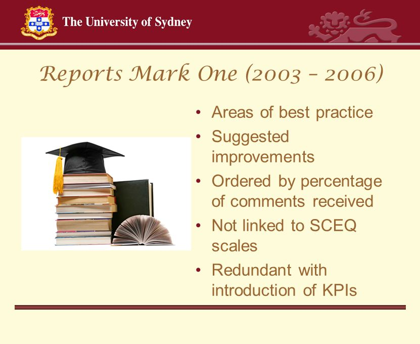 Reports Mark One (2003 – 2006) Areas of best practice Suggested improvements Ordered by percentage of comments received Not linked to SCEQ scales Redundant with introduction of KPIs