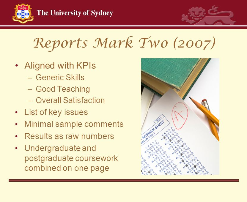 Reports Mark Two (2007) Aligned with KPIs –Generic Skills –Good Teaching –Overall Satisfaction List of key issues Minimal sample comments Results as raw numbers Undergraduate and postgraduate coursework combined on one page