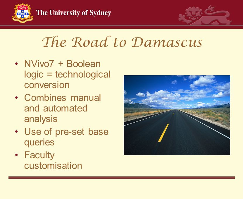 The Road to Damascus NVivo7 + Boolean logic = technological conversion Combines manual and automated analysis Use of pre-set base queries Faculty customisation