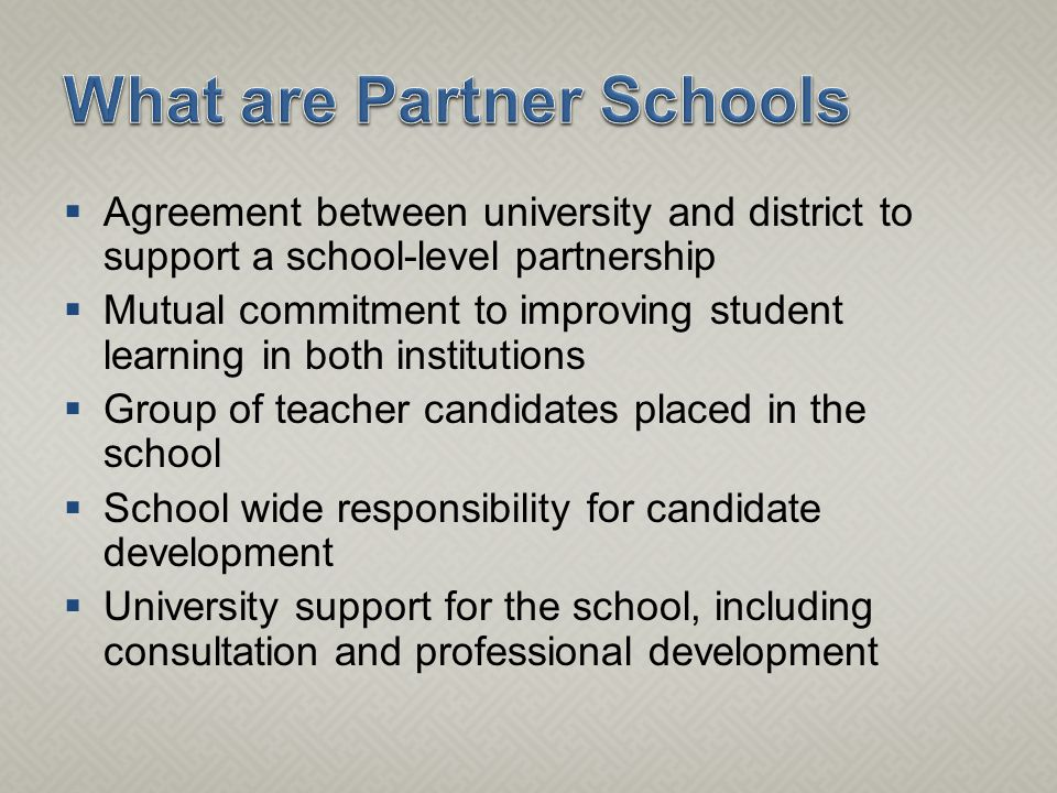  Agreement between university and district to support a school-level partnership  Mutual commitment to improving student learning in both institutions  Group of teacher candidates placed in the school  School wide responsibility for candidate development  University support for the school, including consultation and professional development