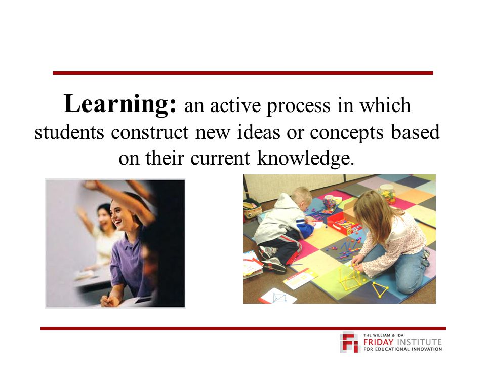 Learning: an active process in which students construct new ideas or concepts based on their current knowledge.