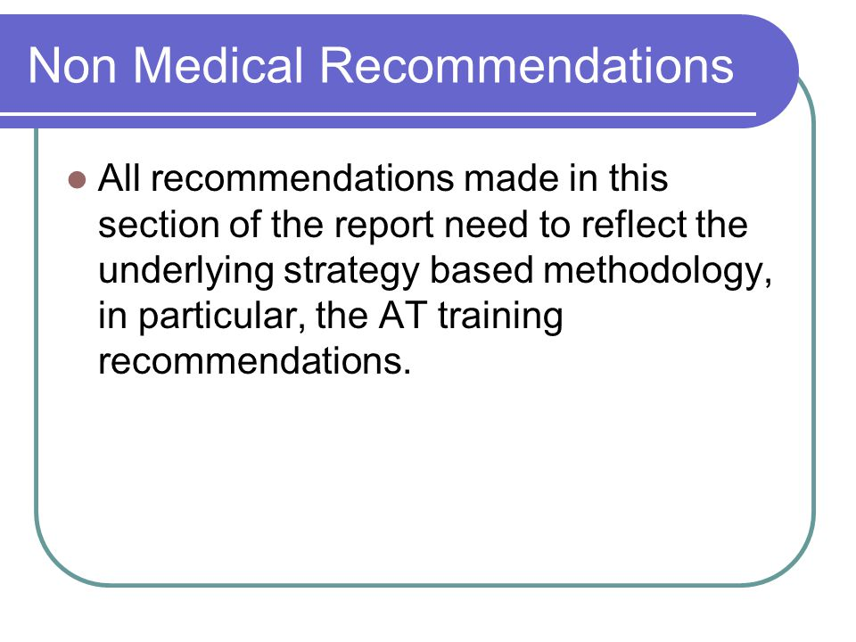 Non Medical Recommendations All recommendations made in this section of the report need to reflect the underlying strategy based methodology, in particular, the AT training recommendations.