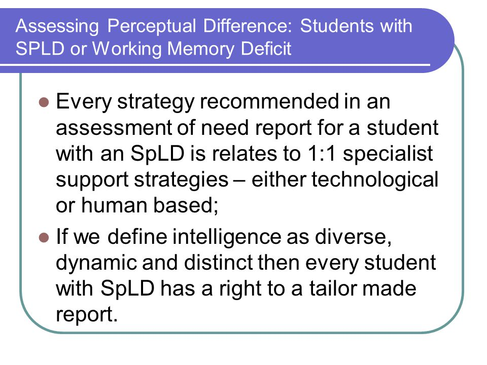 Assessing Perceptual Difference: Students with SPLD or Working Memory Deficit Every strategy recommended in an assessment of need report for a student with an SpLD is relates to 1:1 specialist support strategies – either technological or human based; If we define intelligence as diverse, dynamic and distinct then every student with SpLD has a right to a tailor made report.