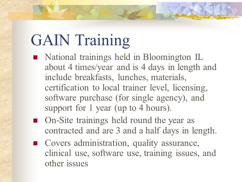The GAIN has a comprehensive training and certification program Train the trainer model to have onsite expert Administration certification Local trainer certification Local training / Site interviewer certification