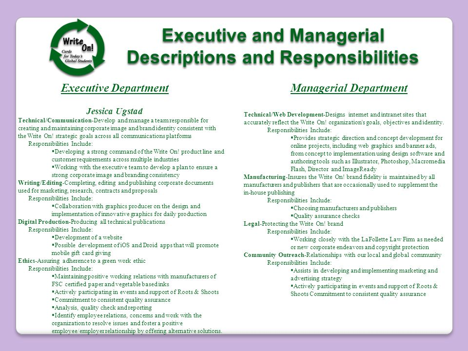 Executive and Managerial Descriptions and Responsibilities Executive and Managerial Descriptions and Responsibilities Executive Department Jessica Ugstad Technical/Communication-Develop and manage a team responsible for creating and maintaining corporate image and brand identity consistent with the Write On.