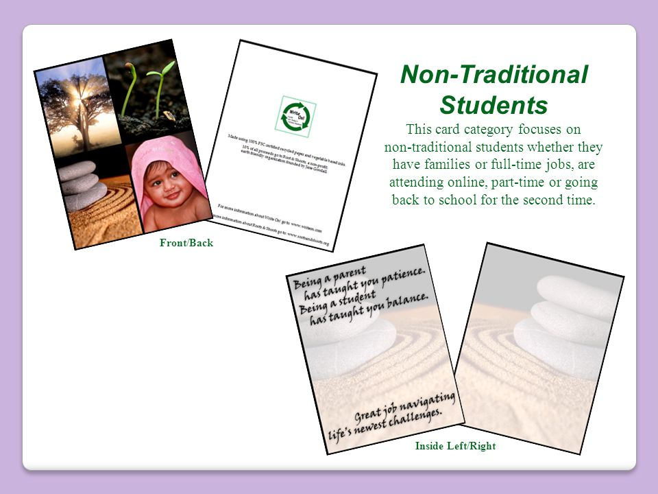 Non-Traditional Students This card category focuses on non-traditional students whether they have families or full-time jobs, are attending online, part-time or going back to school for the second time.