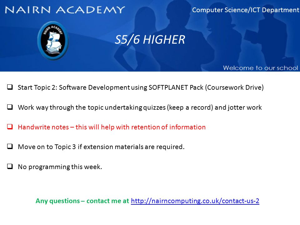 Computer Science/ICT Department S5/6 HIGHER  Start Topic 2: Software Development using SOFTPLANET Pack (Coursework Drive)  Work way through the topi