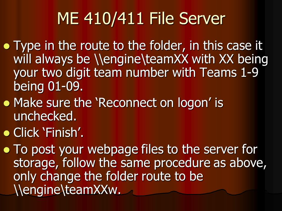 ME 410/411 File Server Type in the route to the folder, in this case it will always be \\engine\teamXX with XX being your two digit team number with Teams 1-9 being 01-09.