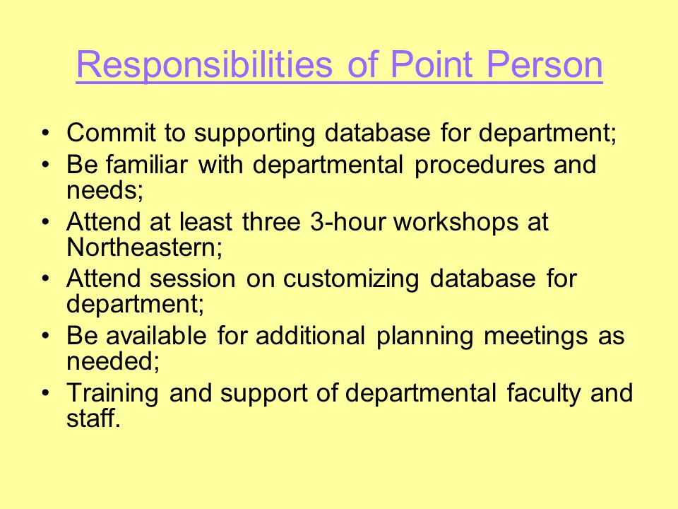 Responsibilities of Point Person Commit to supporting database for department; Be familiar with departmental procedures and needs; Attend at least thr