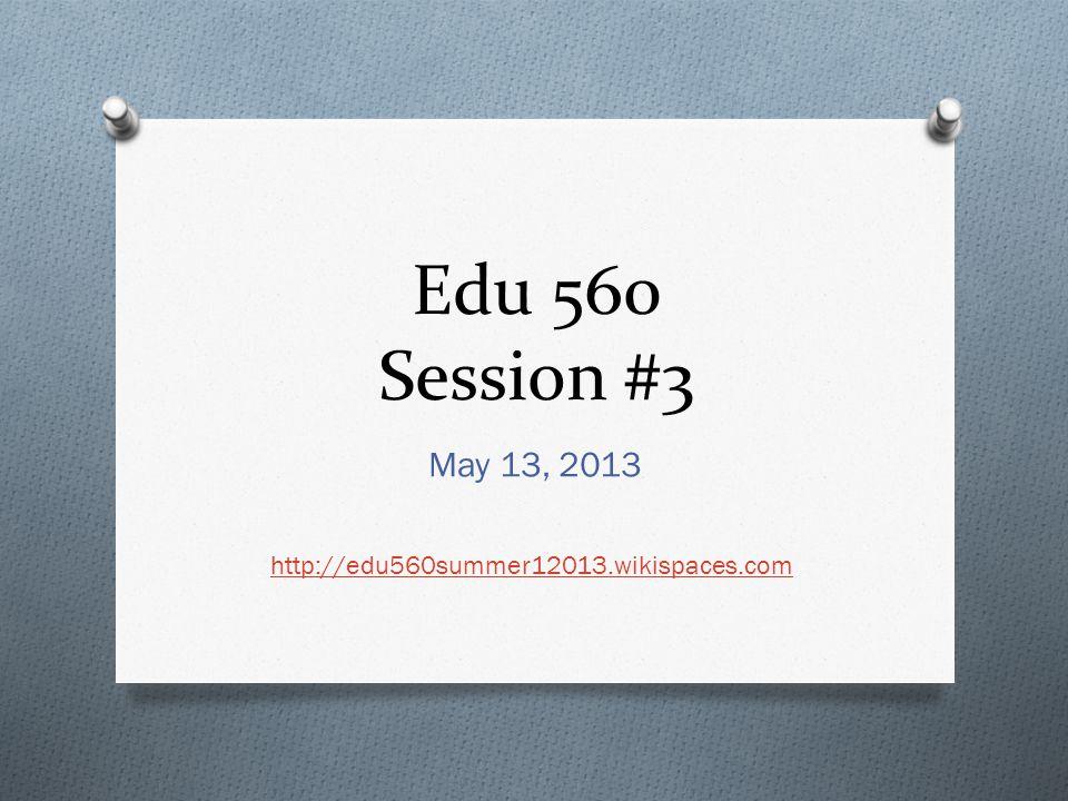Edu 560 Session #3 May 13, 2013 http://edu560summer12013.wikispaces.com