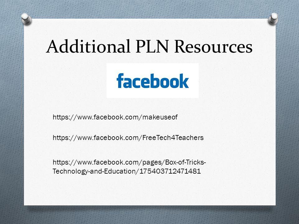 Additional PLN Resources https://www.facebook.com/makeuseof https://www.facebook.com/FreeTech4Teachers https://www.facebook.com/pages/Box-of-Tricks- T
