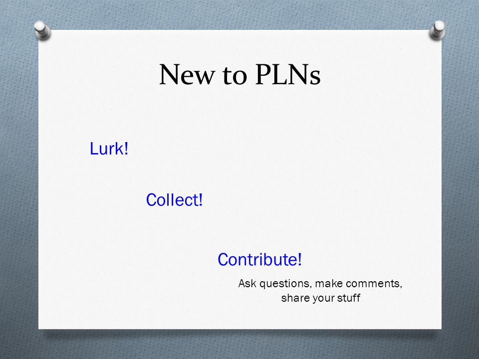 New to PLNs Lurk! Collect! Contribute! Ask questions, make comments, share your stuff