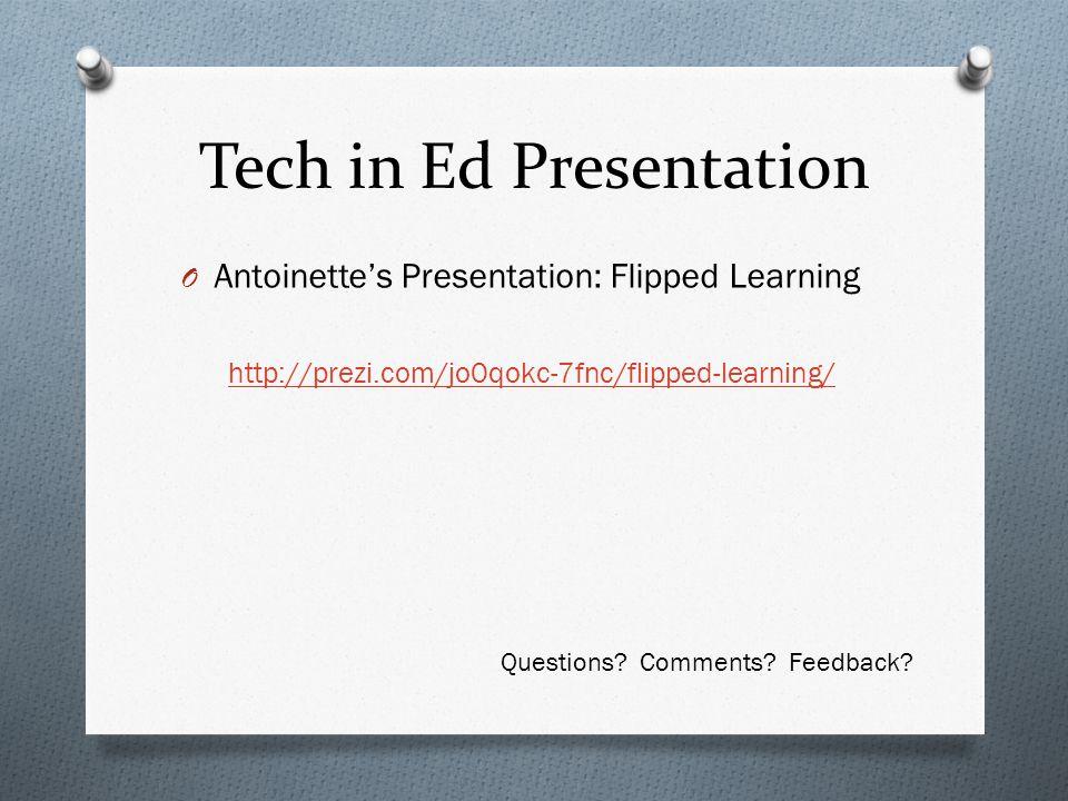 Tech in Ed Presentation O Antoinette's Presentation: Flipped Learning http://prezi.com/jo0qokc-7fnc/flipped-learning/ Questions.