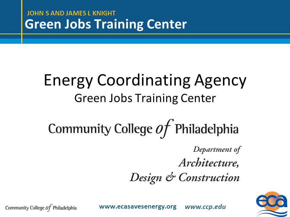 JOHN S AND JAMES L KNIGHT Green Jobs Training Center www.ecasavesenergy.org Energy Coordinating Agency Green Jobs Training Center www.ccp.edu