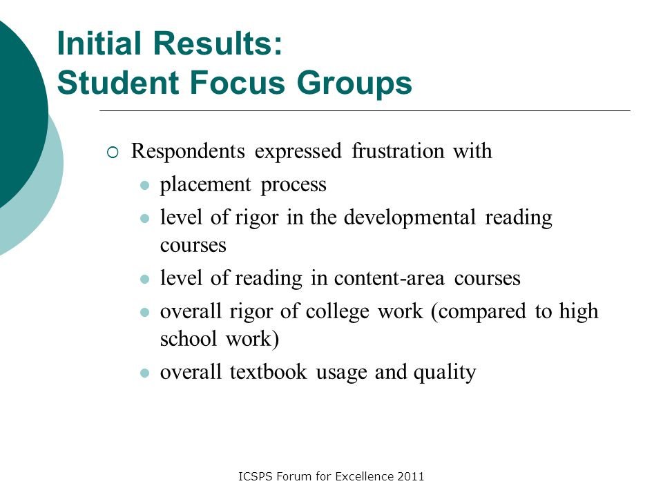 ICSPS Forum for Excellence 2011 Initial Results: Student Focus Groups  Respondents expressed frustration with placement process level of rigor in the