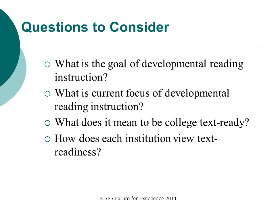 ICSPS Forum for Excellence 2011 Questions to Consider  What is the goal of developmental reading instruction?  What is current focus of developmenta