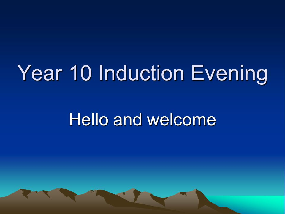 Year 10 Induction Evening Hello and welcome