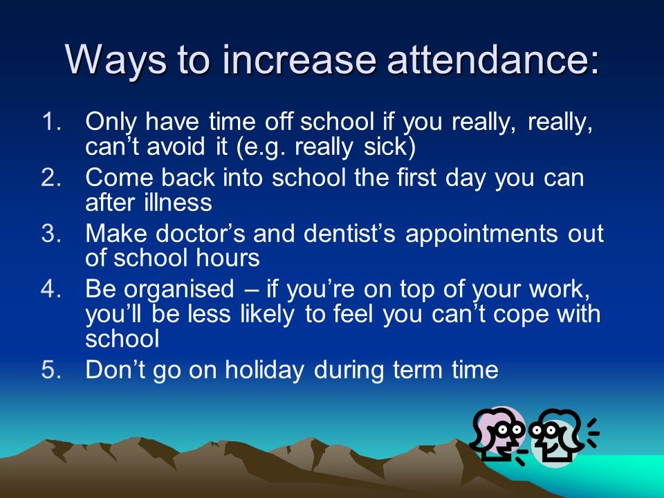 Ways to increase attendance: 1.Only have time off school if you really, really, can't avoid it (e.g.